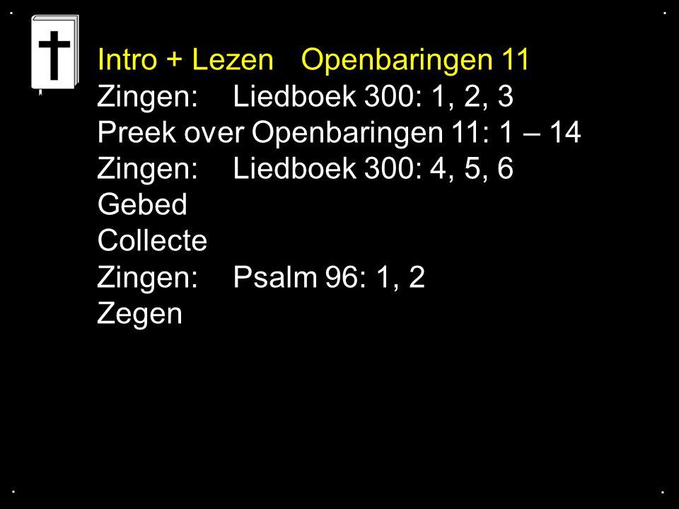 .... Zingen:Liedboek 300: 1, 2, 3 Preek over Openbaringen 11: 1 – 14 Zingen:Liedboek 300: 4, 5, 6 Gebed Collecte Zingen:Psalm 96: 1, 2 Zegen