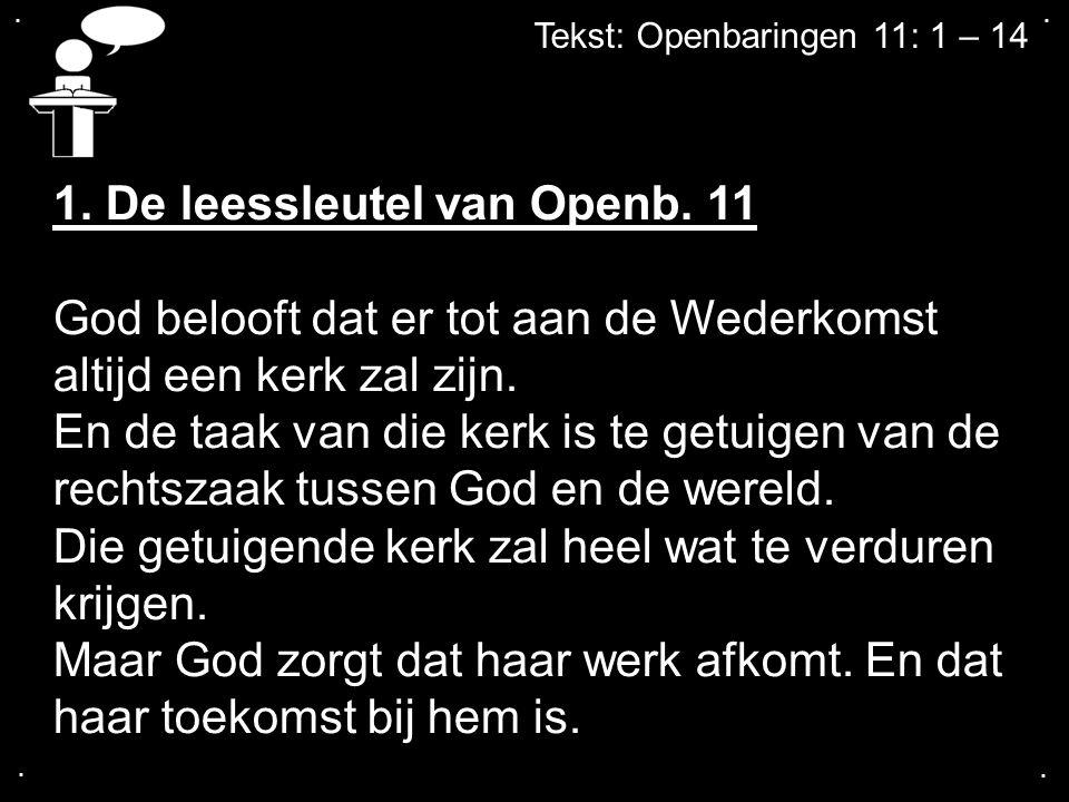 .... Tekst: Openbaringen 11: 1 – 14 1. De leessleutel van Openb. 11 God belooft dat er tot aan de Wederkomst altijd een kerk zal zijn. En de taak van
