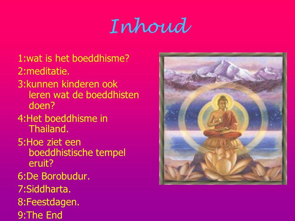 Inhoud 1:wat is het boeddhisme? 2:meditatie. 3:kunnen kinderen ook leren wat de boeddhisten doen? 4:Het boeddhisme in Thailand. 5:Hoe ziet een boeddhi