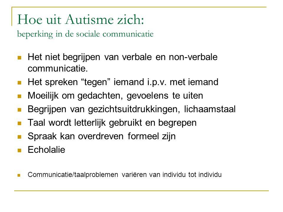 """Hoe uit Autisme zich: beperking in de sociale communicatie Het niet begrijpen van verbale en non-verbale communicatie. Het spreken """"tegen"""" iemand i.p."""