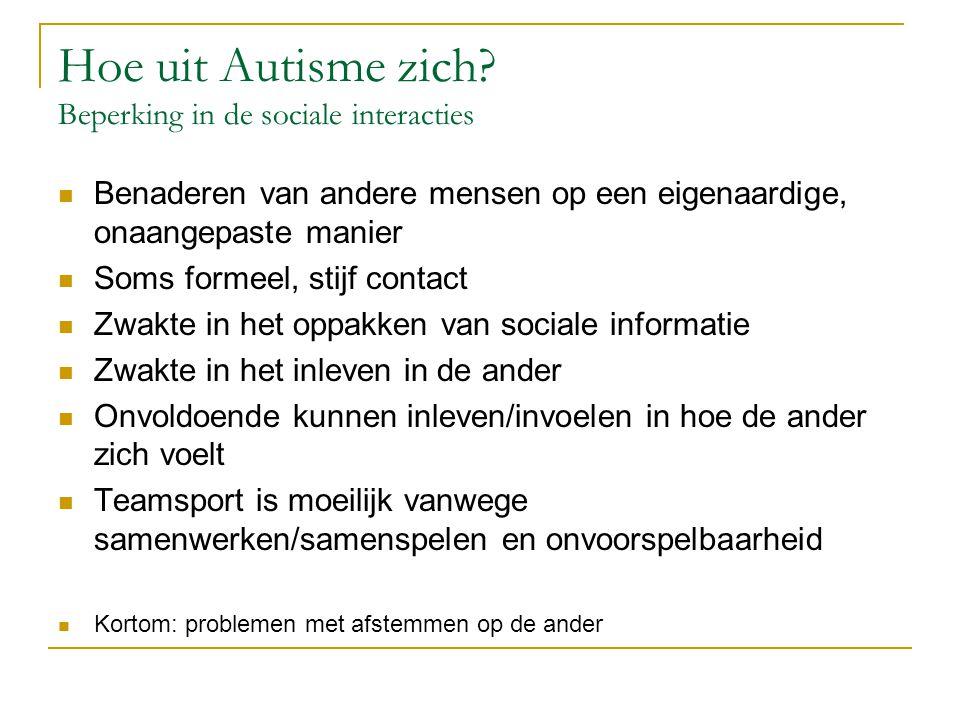 Hoe uit Autisme zich? Beperking in de sociale interacties Benaderen van andere mensen op een eigenaardige, onaangepaste manier Soms formeel, stijf con