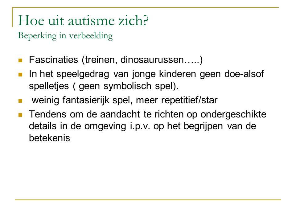 Hoe uit autisme zich? Beperking in verbeelding Fascinaties (treinen, dinosaurussen…..) In het speelgedrag van jonge kinderen geen doe-alsof spelletjes