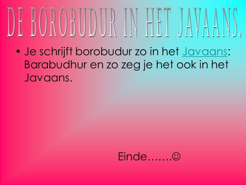 Je schrijft borobudur zo in het Javaans: Barabudhur en zo zeg je het ook in het Javaans.Javaans Einde…….