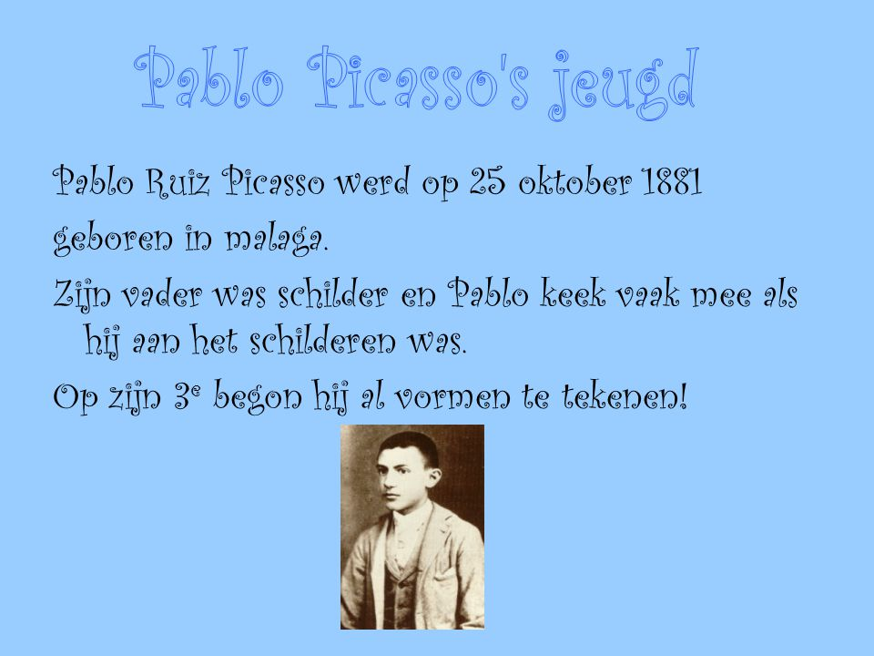 Pablo Ruiz Picasso werd op 25 oktober 1881 geboren in malaga. Zijn vader was schilder en Pablo keek vaak mee als hij aan het schilderen was. Op zijn 3