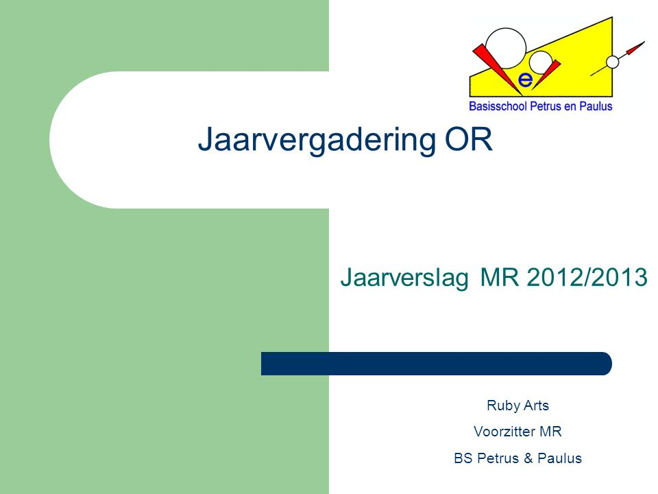 Jaarvergadering OR Jaarverslag MR 2012/2013 Ruby Arts Voorzitter MR BS Petrus & Paulus
