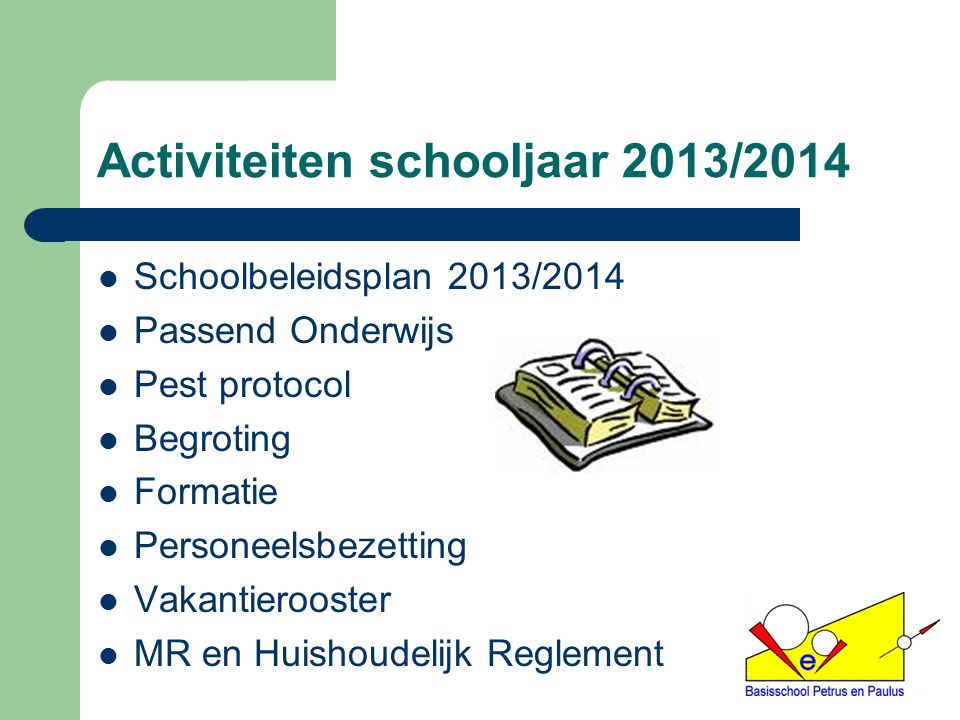 Activiteiten schooljaar 2013/2014 Schoolbeleidsplan 2013/2014 Passend Onderwijs Pest protocol Begroting Formatie Personeelsbezetting Vakantierooster M