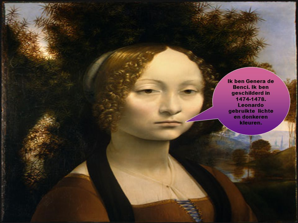 Ik ben Genera de Benci. Ik ben geschilderd in 1474-1478. Leonardo gebruikte lichte en donkeren kleuren.
