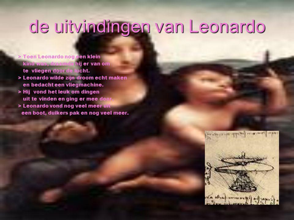 de uitvindingen van Leonardo > Toen Leonardo nog een klein kind was, droomde hij er van om te vliegen door de lucht. > Leonardo wilde zijn droom echt