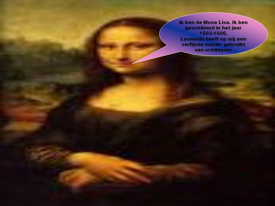 ik ben de Mona Lisa. Ik ben geschilderd in het jaar 1503-1506. Leonardo heeft op mij een verfijnde manier gebruikt van schilderen