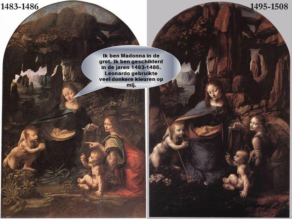 Ik ben Madonna in de grot. Ik ben geschilderd in de jaren 1483-1486. Leonardo gebruikte veel donkere kleuren op mij.