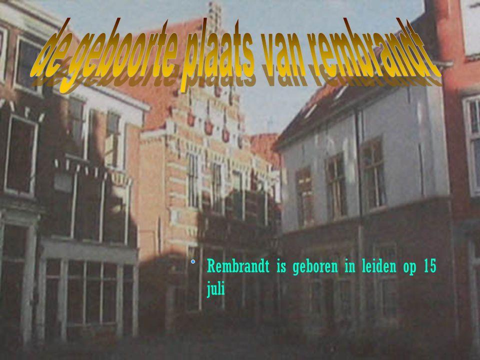 Rembrandt is geboren in leiden op 15 juli