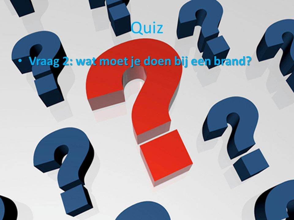 Quiz Vraag 2: wat moet je doen bij een brand? Vraag 2: wat moet je doen bij een brand?