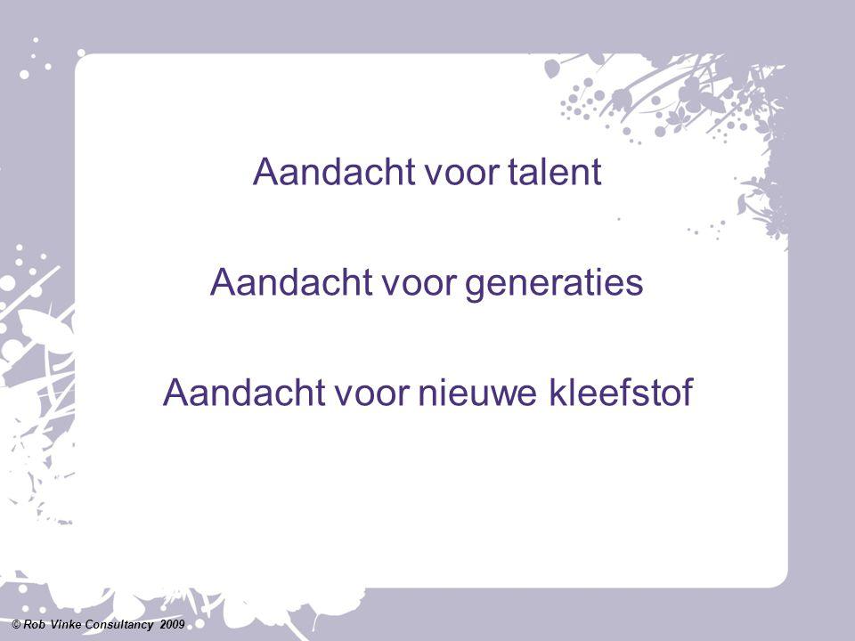 Aandacht voor talent Aandacht voor generaties Aandacht voor nieuwe kleefstof © Rob Vinke Consultancy 2009