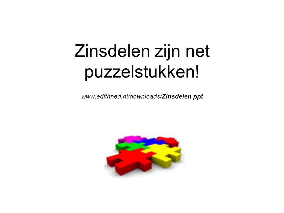 Zinsdelen zijn net puzzelstukken! www.edithned.nl/downloads/Zinsdelen.ppt 