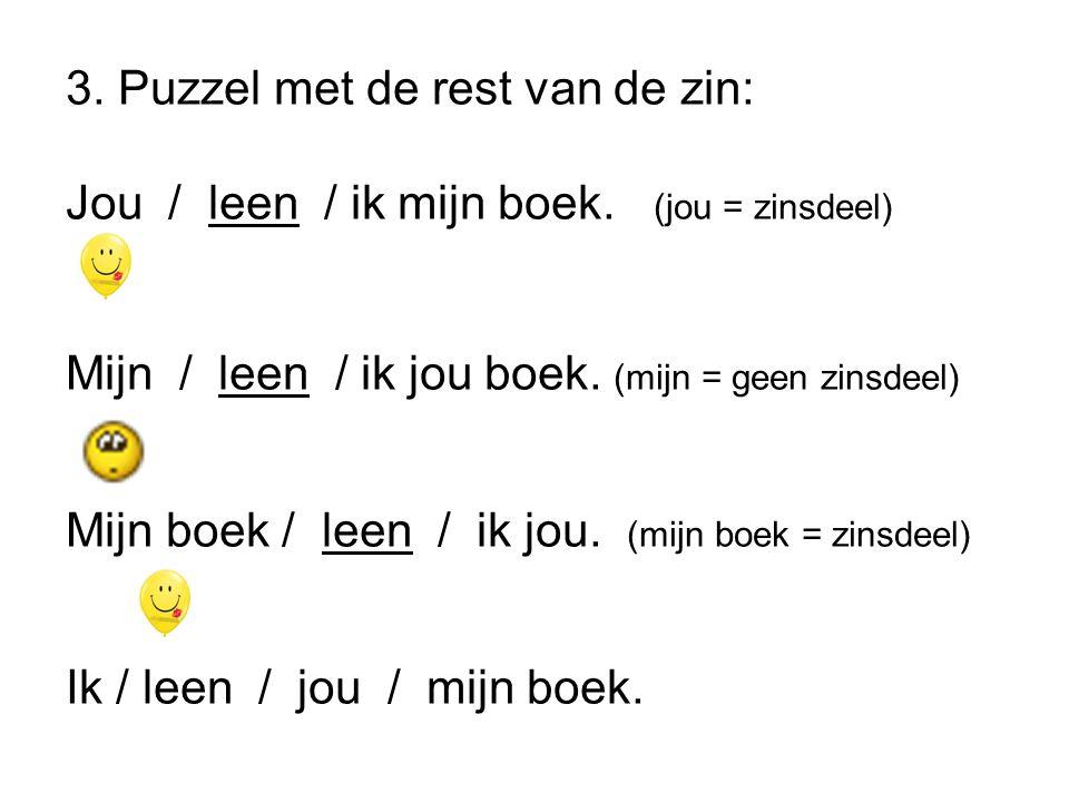 3. Puzzel met de rest van de zin: Jou / leen / ik mijn boek. (jou = zinsdeel) Mijn / leen / ik jou boek. (mijn = geen zinsdeel) Mijn boek / leen / ik