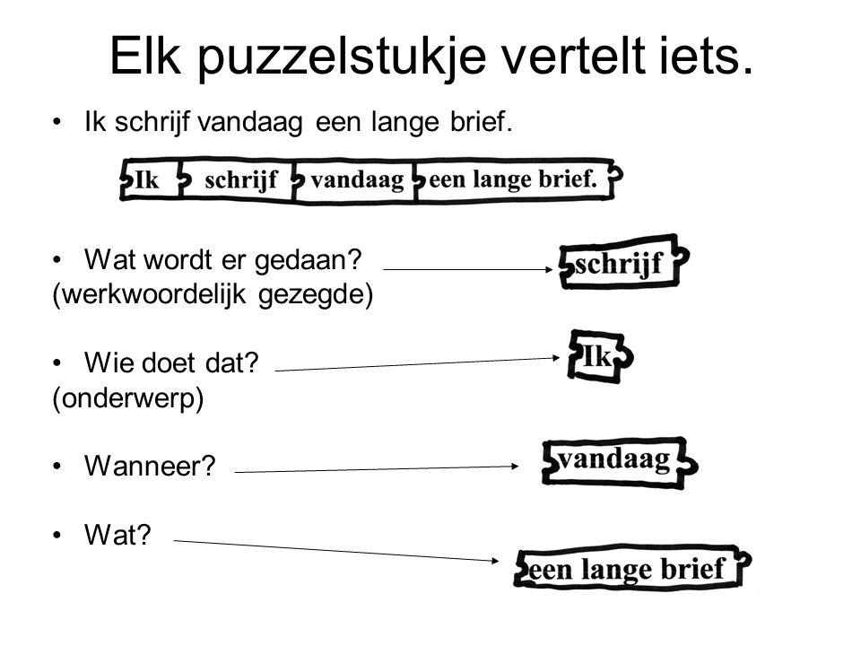 Elk puzzelstukje vertelt iets. Ik schrijf vandaag een lange brief. Wat wordt er gedaan? (werkwoordelijk gezegde) Wie doet dat? (onderwerp) Wanneer? Wa
