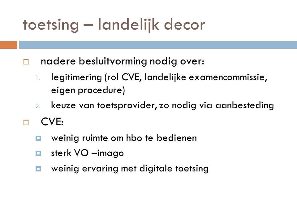 toetsing – landelijk decor  nadere besluitvorming nodig over: 1. legitimering (rol CVE, landelijke examencommissie, eigen procedure) 2. keuze van toe