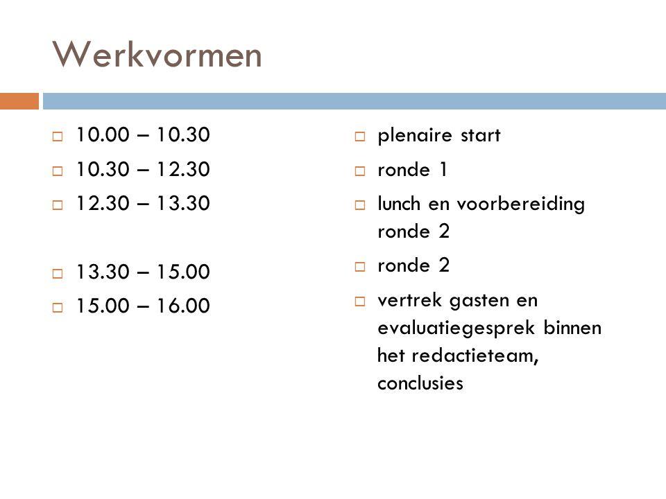 Werkvormen  10.00 – 10.30  10.30 – 12.30  12.30 – 13.30  13.30 – 15.00  15.00 – 16.00  plenaire start  ronde 1  lunch en voorbereiding ronde 2  ronde 2  vertrek gasten en evaluatiegesprek binnen het redactieteam, conclusies