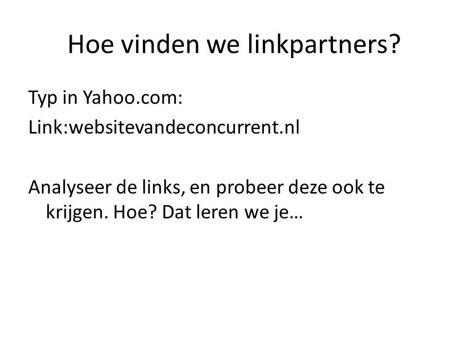 Hoe vinden we linkpartners? Typ in Yahoo.com: Link:websitevandeconcurrent.nl Analyseer de links, en probeer deze ook te krijgen. Hoe? Dat leren we je…
