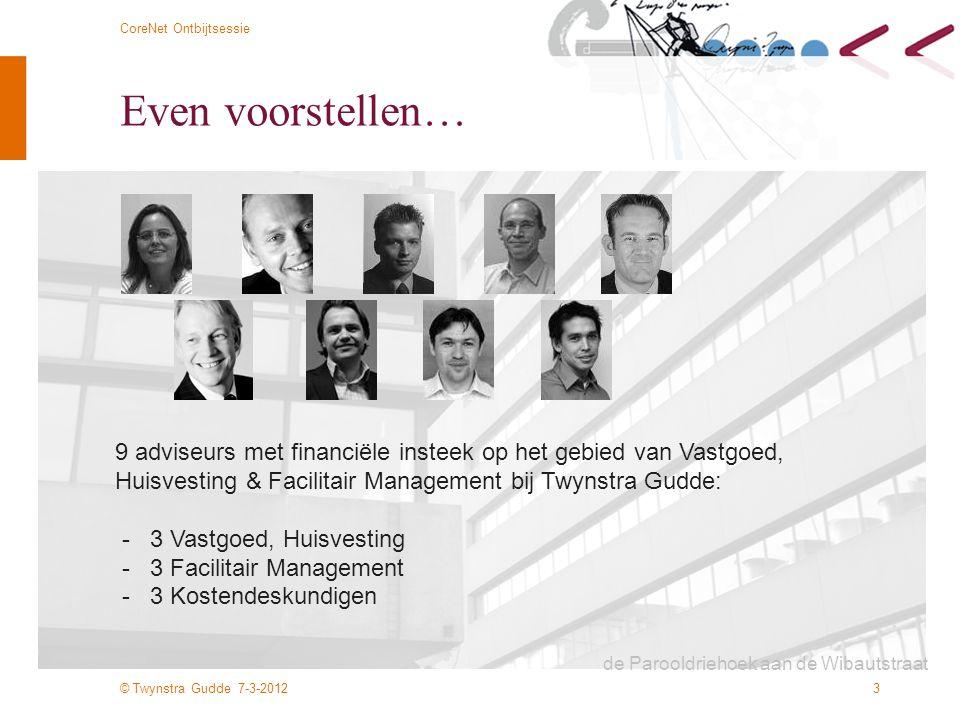 © Twynstra Gudde 7-3-2012 CoreNet Ontbijtsessie 3 Even voorstellen… 9 adviseurs met financiële insteek op het gebied van Vastgoed, Huisvesting & Facil