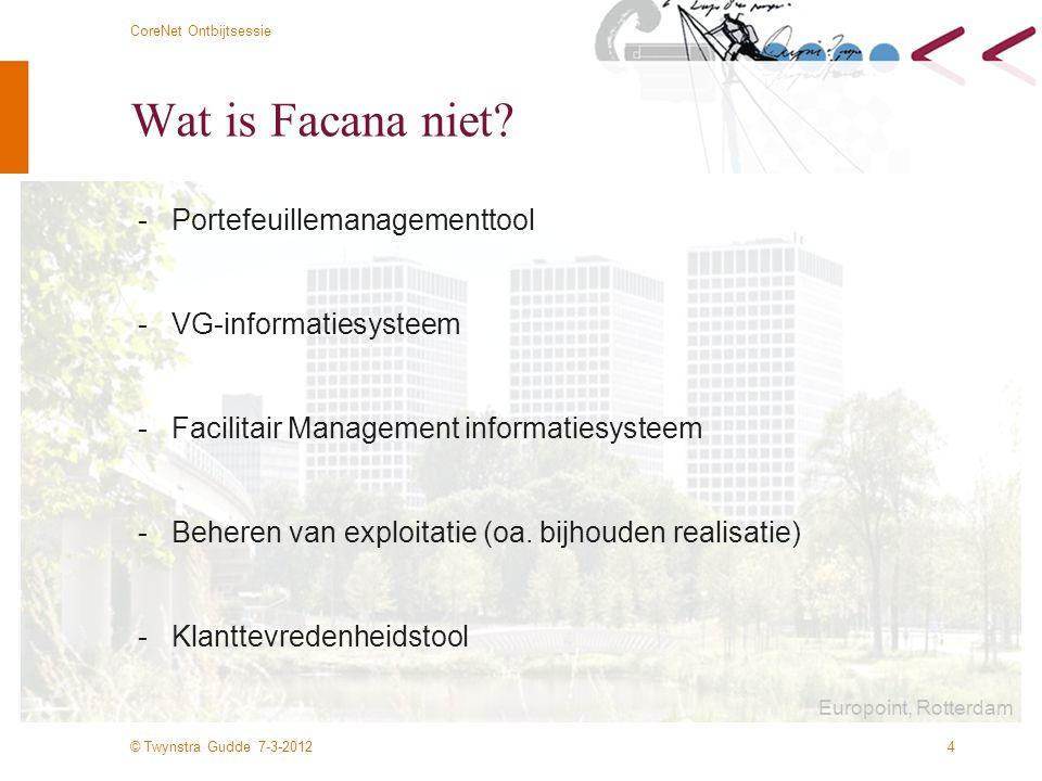 © Twynstra Gudde 7-3-2012 CoreNet Ontbijtsessie 5 Stand van zaken - Facana 1.0: sinds 1998 operationeel mbv een access database - Facana 2.0: sinds 2008 via internet benaderbaar –Invoer via internet –Rapportage en grafieken via internet –Export naar excel - Facana 3.0: Acties voor 2012 –NEN-EN 15221 invoeren in database –Greencalc, en Breeam toevoegen –HNW aspecten verder uitwerken –Importmodule toevoegen –Samenwerkende databases integraal koppelen –Verbreden analysemogelijkheden: –(ICT, HR) m.n.