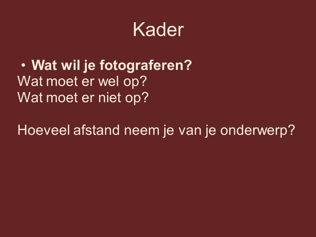 Kader Wat wil je fotograferen? Wat moet er wel op? Wat moet er niet op? Hoeveel afstand neem je van je onderwerp?