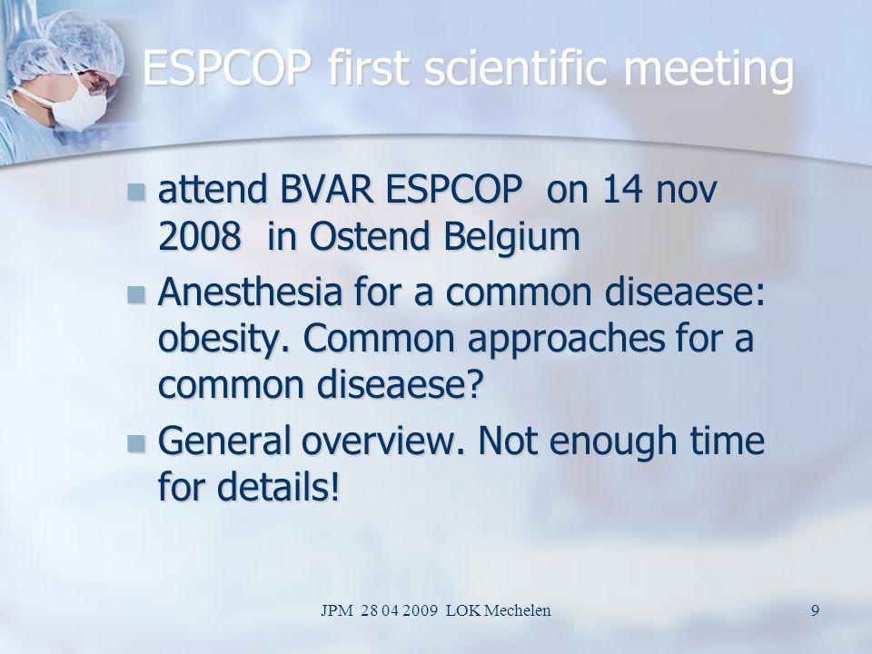 JPM 28 04 2009 LOK Mechelen9 ESPCOP first scientific meeting attend BVAR ESPCOP on 14 nov 2008 in Ostend Belgium attend BVAR ESPCOP on 14 nov 2008 in Ostend Belgium Anesthesia for a common diseaese: obesity.