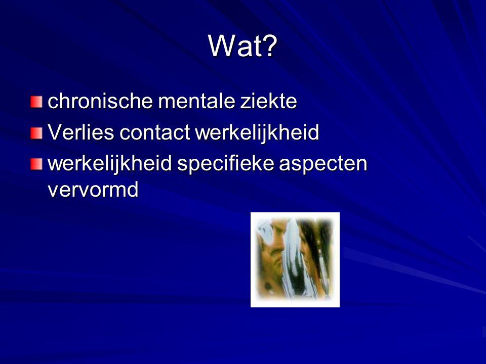Wat? chronische mentale ziekte Verlies contact werkelijkheid werkelijkheid specifieke aspecten vervormd