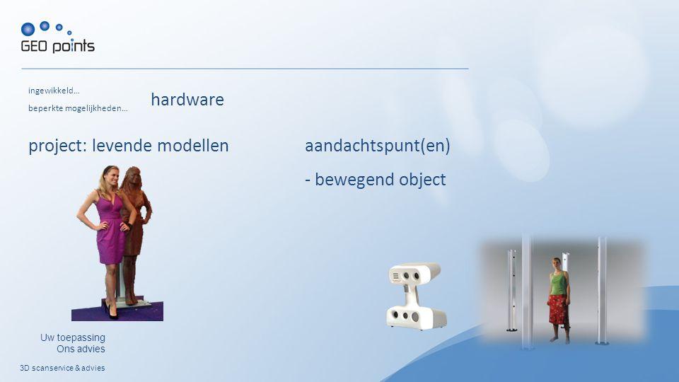 3D scanservice & advies Uw toepassing Ons advies ingewikkeld… project: levende modellen beperkte mogelijkheden… aandachtspunt(en) - bewegend object hardware