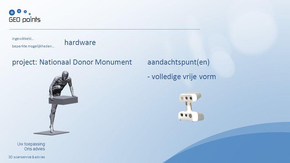 3D scanservice & advies Uw toepassing Ons advies ingewikkeld… project: Nationaal Donor Monument beperkte mogelijkheden… aandachtspunt(en) - volledige vrije vorm hardware
