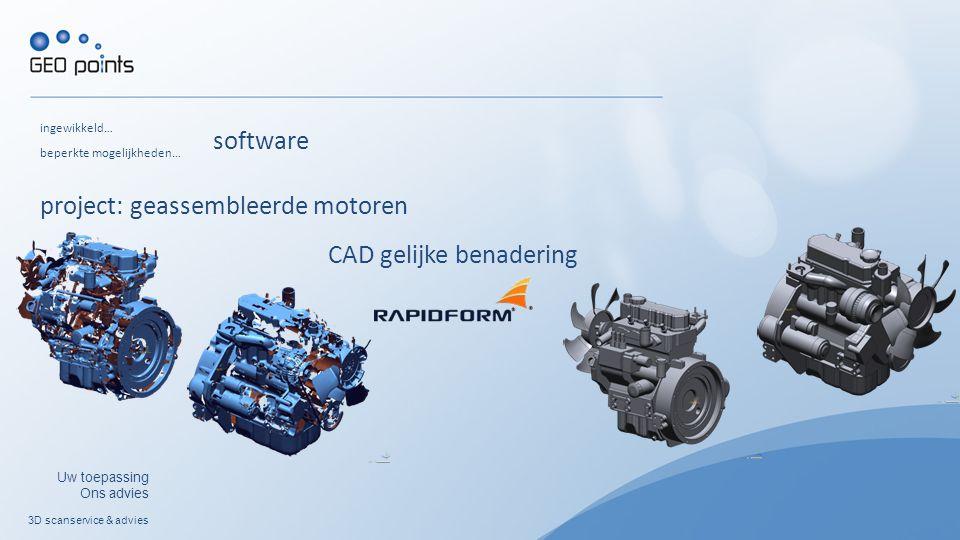 3D scanservice & advies Uw toepassing Ons advies ingewikkeld… project: geassembleerde motoren beperkte mogelijkheden… CAD gelijke benadering software