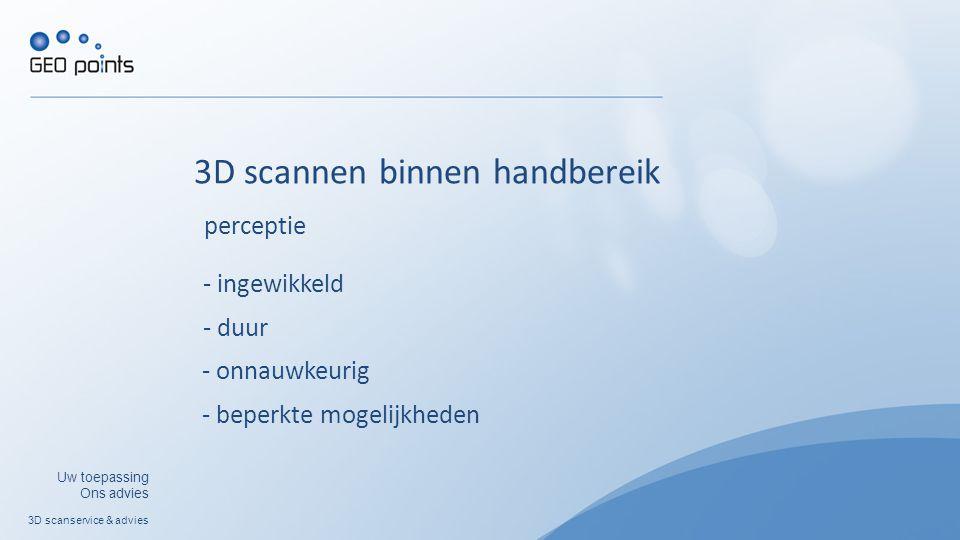 3D scanservice & advies Uw toepassing Ons advies 3D scannen binnen handbereik - ingewikkeld - duur - onnauwkeurig - beperkte mogelijkheden perceptie