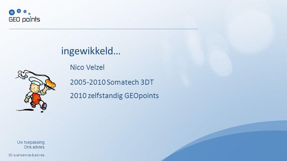 3D scanservice & advies Uw toepassing Ons advies 2005-2010 Somatech 3DT 2010 zelfstandig GEOpoints Nico Velzel ingewikkeld…