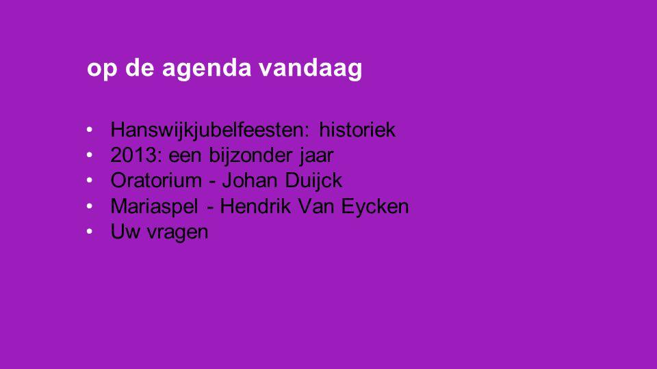 Hanswijkjubelfeesten: historiek 2013: een bijzonder jaar Oratorium - Johan Duijck Mariaspel - Hendrik Van Eycken Uw vragen op de agenda vandaag