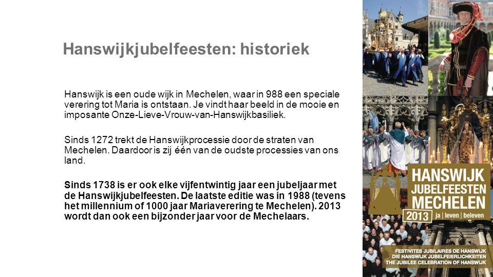Hanswijkjubelfeesten: historiek Hanswijk is een oude wijk in Mechelen, waar in 988 een speciale verering tot Maria is ontstaan.