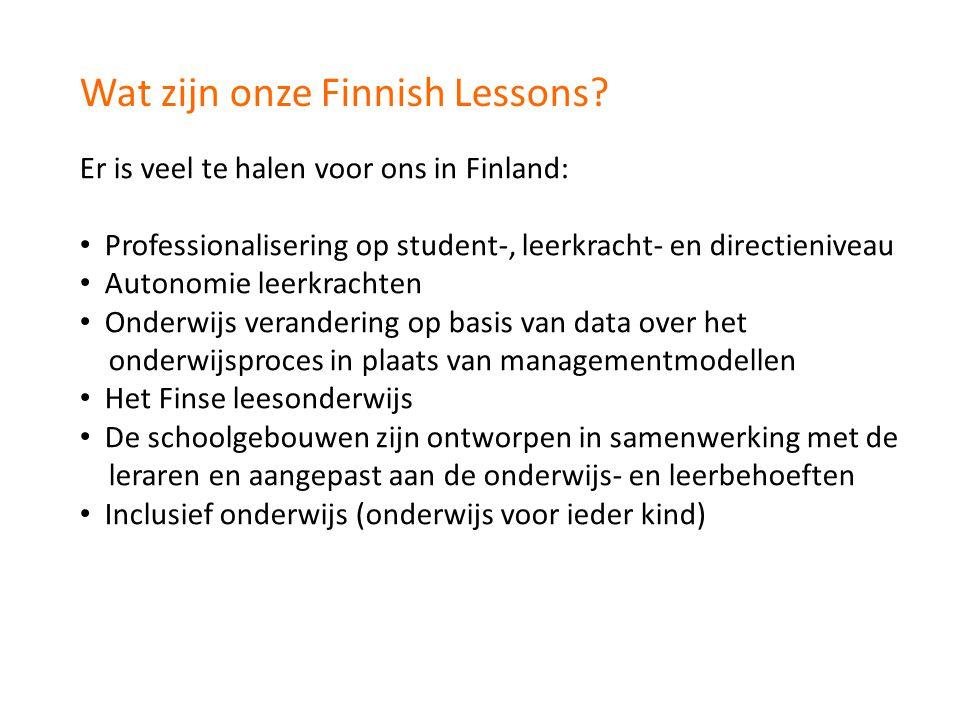 Wat zijn onze Finnish Lessons? Er is veel te halen voor ons in Finland: Professionalisering op student-, leerkracht- en directieniveau Autonomie leerk