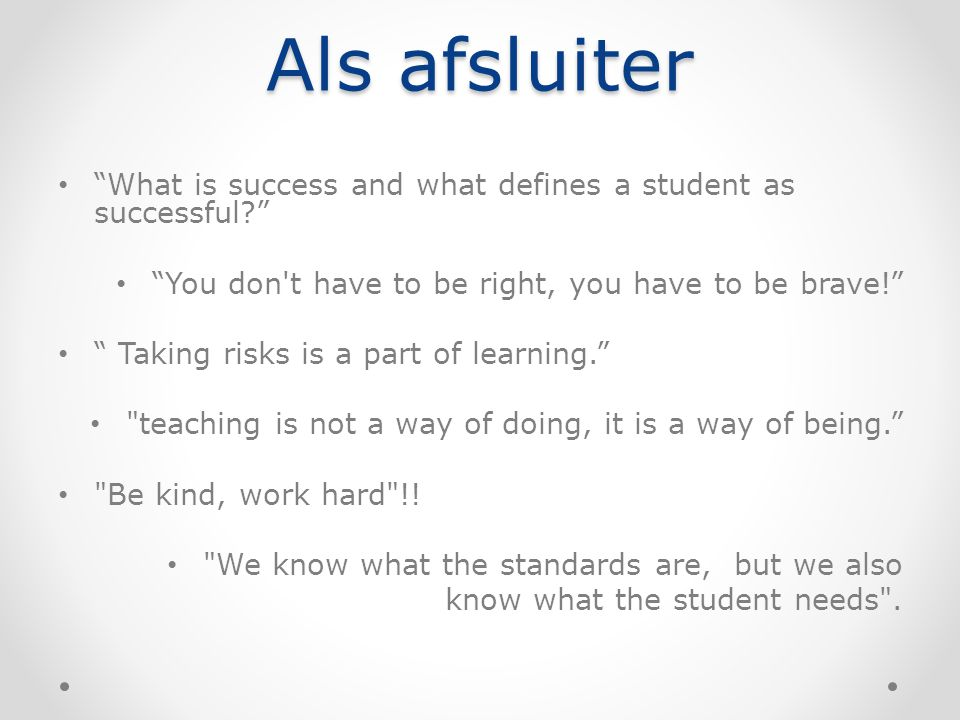 Als afsluiter What is success and what defines a student as successful You don t have to be right, you have to be brave! Taking risks is a part of learning. teaching is not a way of doing, it is a way of being. Be kind, work hard !.