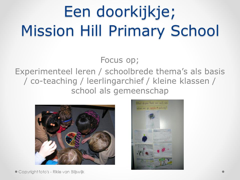 Een doorkijkje; Mission Hill Primary School Focus op; Experimenteel leren / schoolbrede thema's als basis / co-teaching / leerlingarchief / kleine klassen / school als gemeenschap Copyright foto s - Rikie van Blijswijk