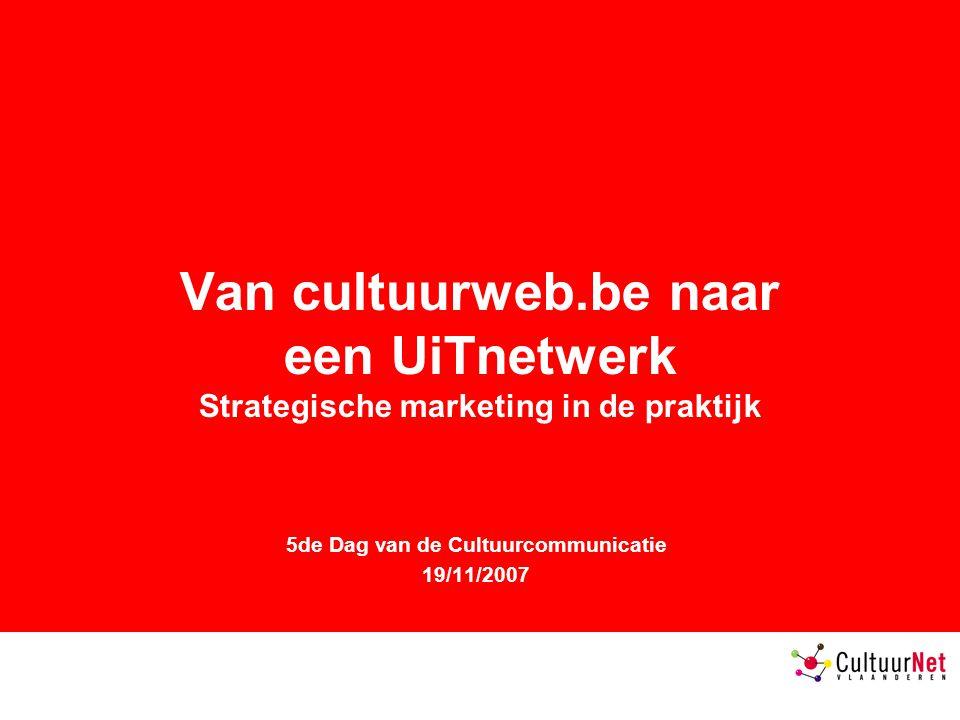 Van cultuurweb.be naar een UiTnetwerk Strategische marketing in de praktijk 5de Dag van de Cultuurcommunicatie 19/11/2007