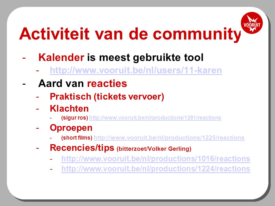 Activiteit van de community -Kalender is meest gebruikte tool -http://www.vooruit.be/nl/users/11-karenhttp://www.vooruit.be/nl/users/11-karen -Aard van reacties -Praktisch (tickets vervoer) -Klachten -(sigur ros) http://www.vooruit.be/nl/productions/1281/reactionshttp://www.vooruit.be/nl/productions/1281/reactions -Oproepen -(short films) http://www.vooruit.be/nl/productions/1225/reactionshttp://www.vooruit.be/nl/productions/1225/reactions -Recencies/tips (bitterzoet/Volker Gerling) -http://www.vooruit.be/nl/productions/1016/reactionshttp://www.vooruit.be/nl/productions/1016/reactions -http://www.vooruit.be/nl/productions/1224/reactionshttp://www.vooruit.be/nl/productions/1224/reactions