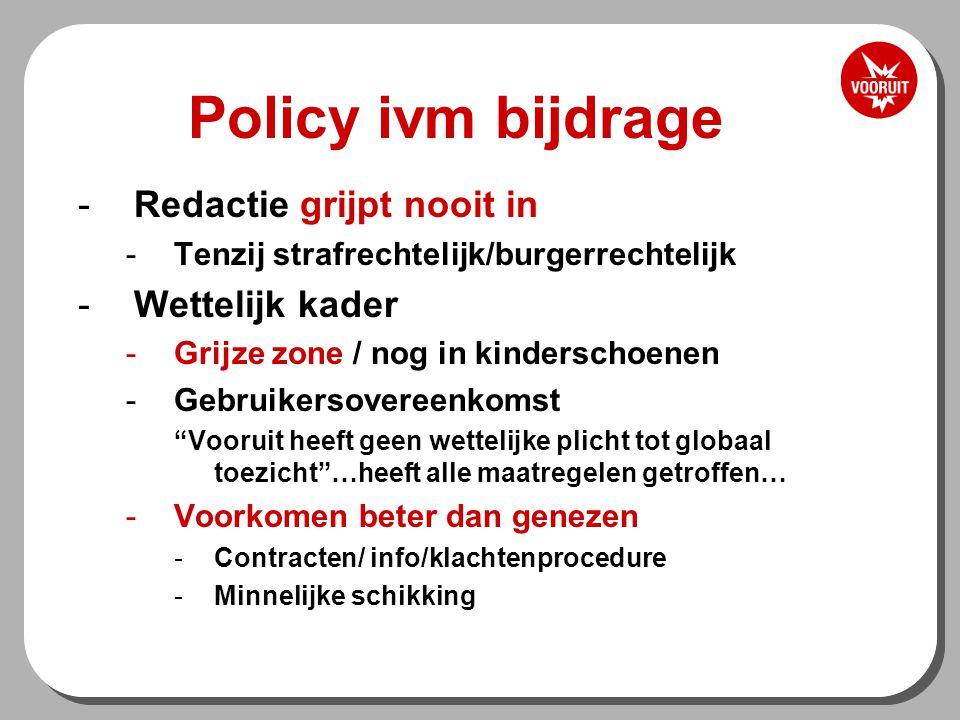 Policy ivm bijdrage -Redactie grijpt nooit in -Tenzij strafrechtelijk/burgerrechtelijk -Wettelijk kader -Grijze zone / nog in kinderschoenen -Gebruikersovereenkomst Vooruit heeft geen wettelijke plicht tot globaal toezicht …heeft alle maatregelen getroffen… -Voorkomen beter dan genezen -Contracten/ info/klachtenprocedure -Minnelijke schikking