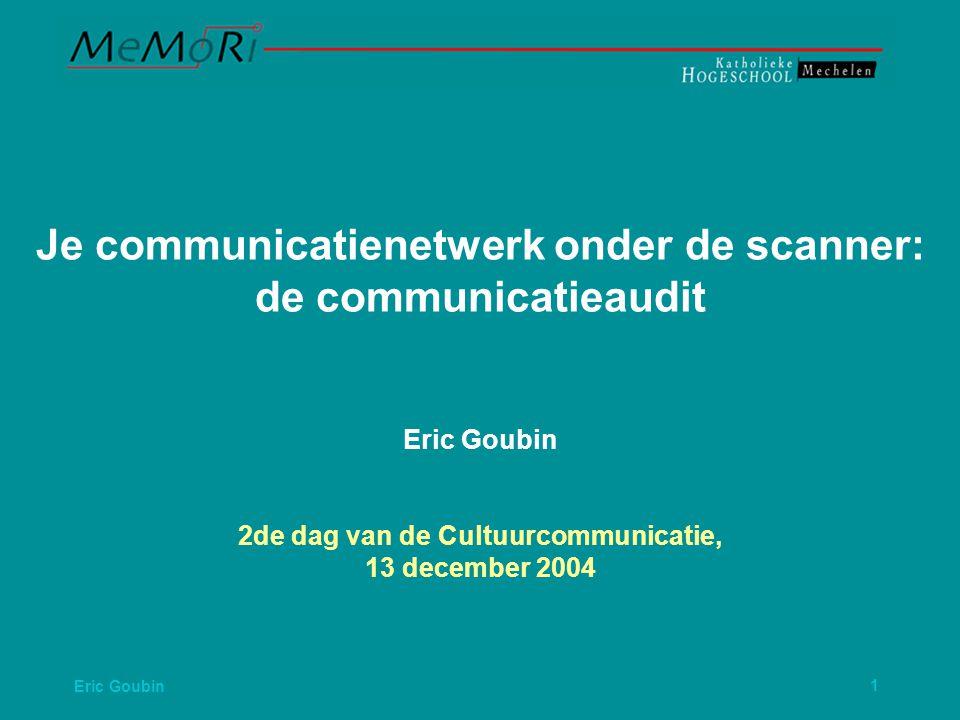 Eric Goubin1 Je communicatienetwerk onder de scanner: de communicatieaudit Eric Goubin 2de dag van de Cultuurcommunicatie, 13 december 2004