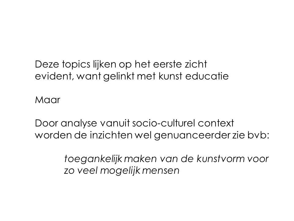 Deze topics lijken op het eerste zicht evident, want gelinkt met kunst educatie Maar Door analyse vanuit socio-culturel context worden de inzichten wel genuanceerder zie bvb: toegankelijk maken van de kunstvorm voor zo veel mogelijk mensen