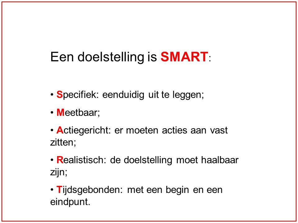 Een doelstelling is SMART : Specifiek: eenduidig uit te leggen; Meetbaar; Actiegericht: er moeten acties aan vast zitten; Realistisch: de doelstelling