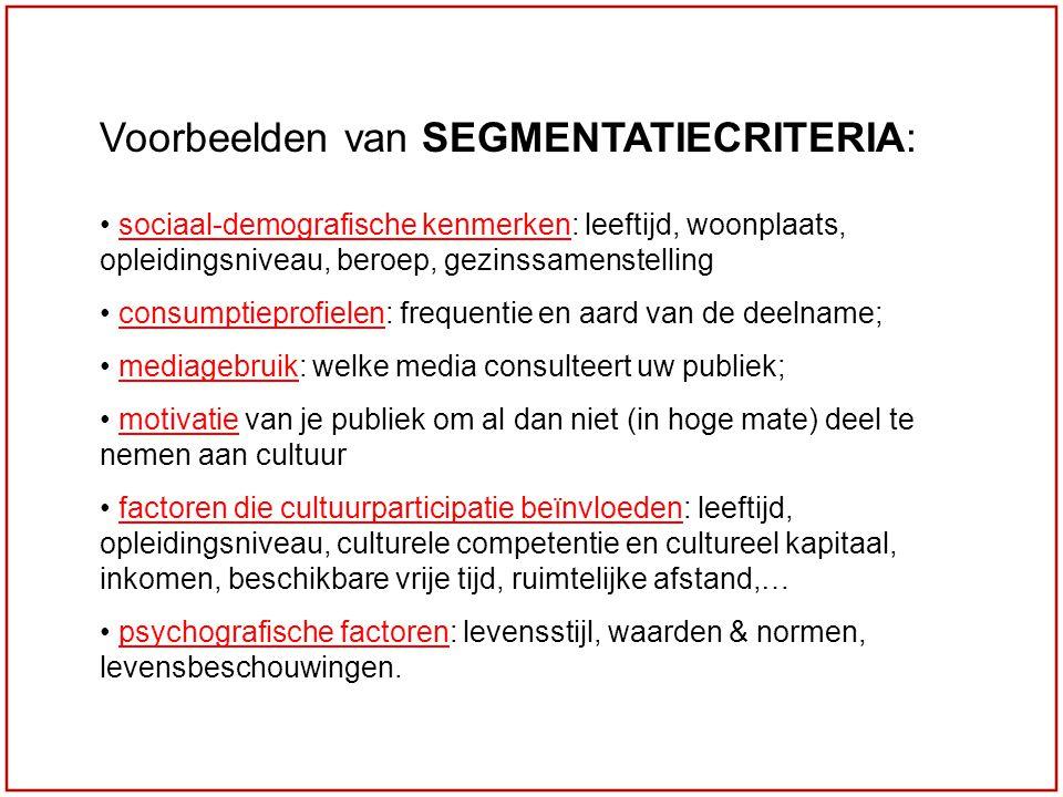 Voorbeelden van SEGMENTATIECRITERIA: sociaal-demografische kenmerken: leeftijd, woonplaats, opleidingsniveau, beroep, gezinssamenstelling consumptieprofielen: frequentie en aard van de deelname; mediagebruik: welke media consulteert uw publiek; motivatie van je publiek om al dan niet (in hoge mate) deel te nemen aan cultuur factoren die cultuurparticipatie beïnvloeden: leeftijd, opleidingsniveau, culturele competentie en cultureel kapitaal, inkomen, beschikbare vrije tijd, ruimtelijke afstand,… psychografische factoren: levensstijl, waarden & normen, levensbeschouwingen.