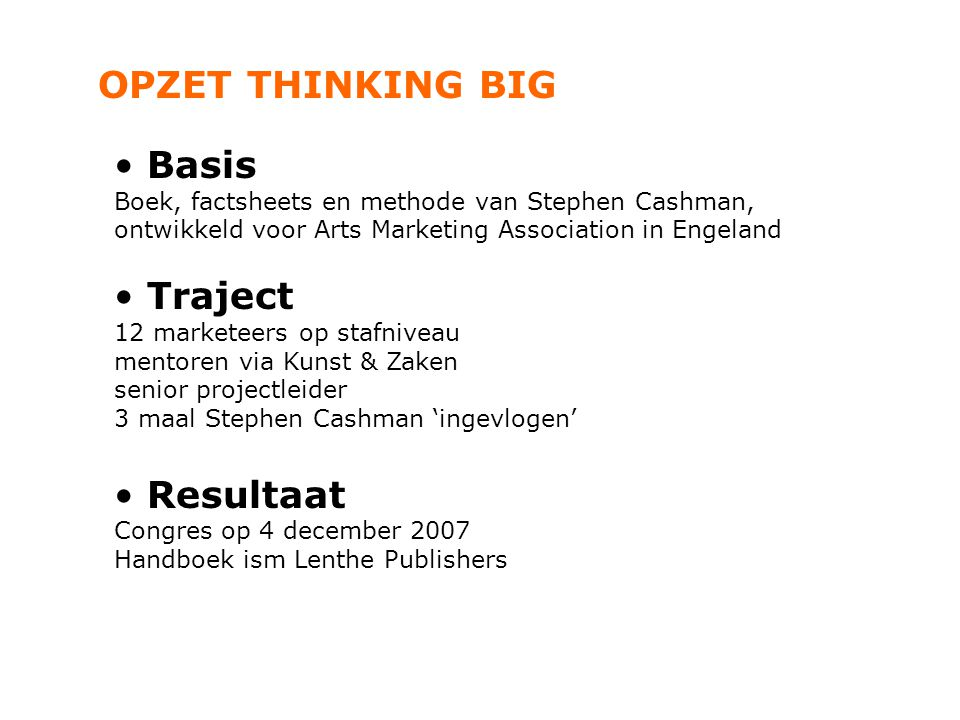 OPZET THINKING BIG Basis Boek, factsheets en methode van Stephen Cashman, ontwikkeld voor Arts Marketing Association in Engeland Traject 12 marketeers op stafniveau mentoren via Kunst & Zaken senior projectleider 3 maal Stephen Cashman 'ingevlogen' Resultaat Congres op 4 december 2007 Handboek ism Lenthe Publishers