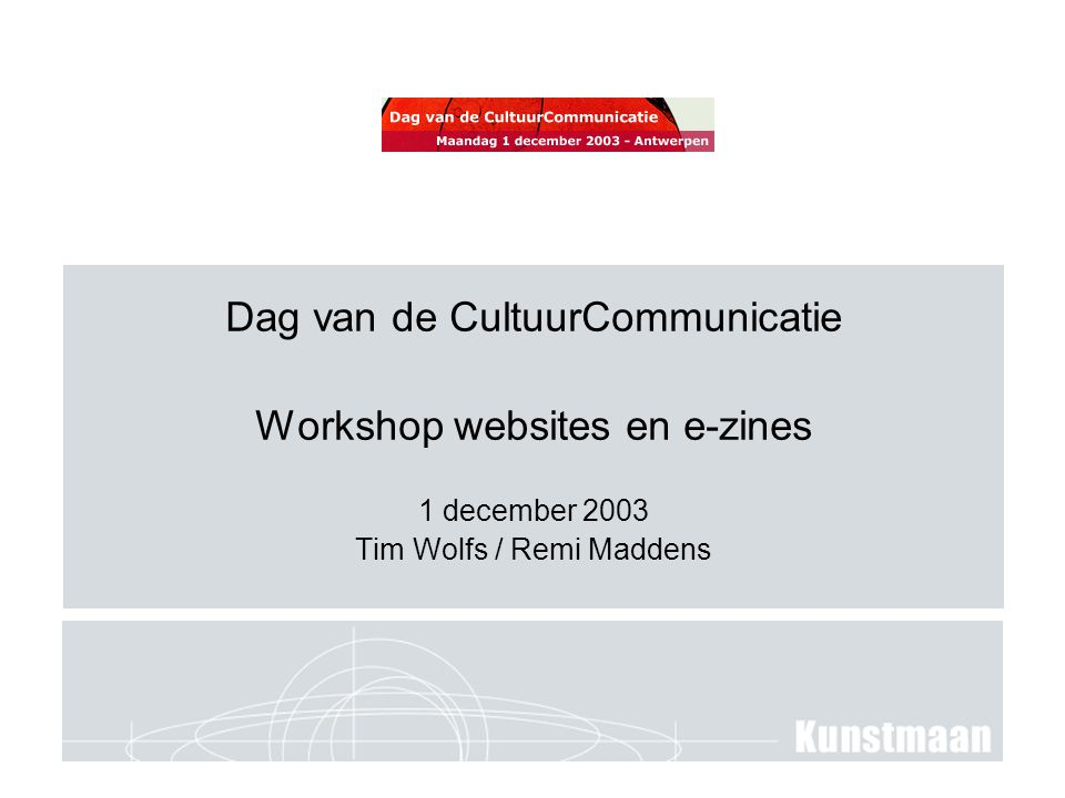 Dag van de CultuurCommunicatie Workshop websites en e-zines 1 december 2003 Tim Wolfs / Remi Maddens
