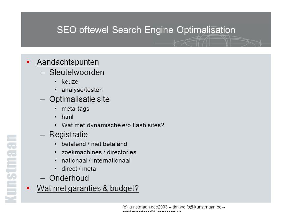 (c) kunstmaan dec2003 -- tim.wolfs@kunstmaan.be -- remi.maddens@kunstmaan.be SEO oftewel Search Engine Optimalisation  Aandachtspunten –Sleutelwoorden keuze analyse/testen –Optimalisatie site meta-tags html Wat met dynamische e/o flash sites.