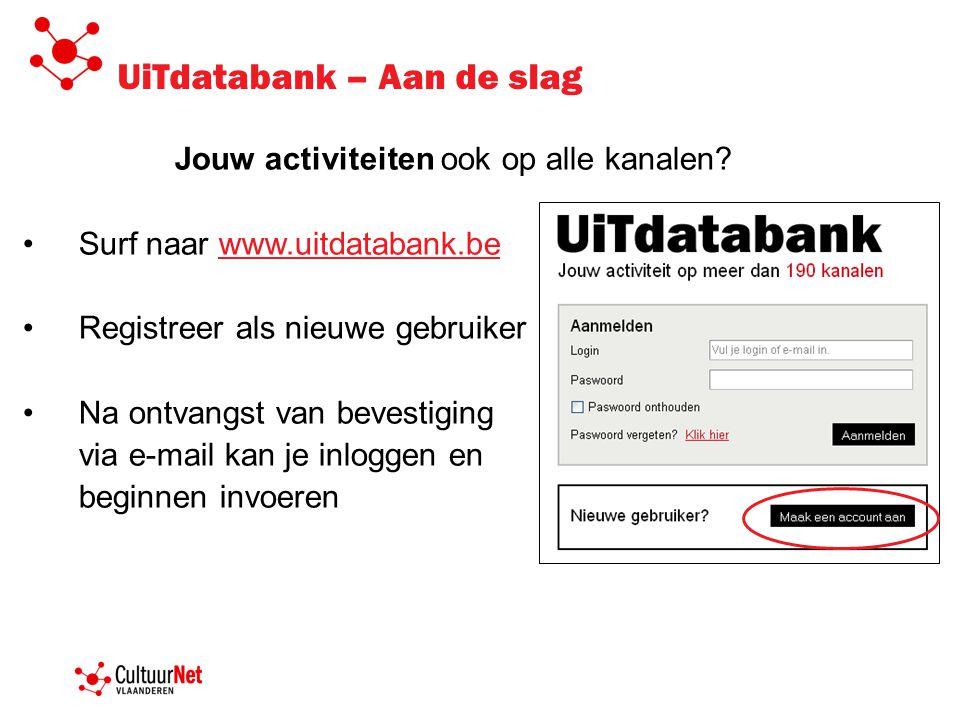 UiTdatabank – Aan de slag Jouw activiteiten ook op alle kanalen? Surf naar www.uitdatabank.bewww.uitdatabank.be Registreer als nieuwe gebruiker Na ont