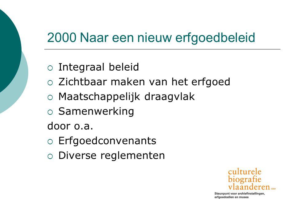 2000 Naar een nieuw erfgoedbeleid  Integraal beleid  Zichtbaar maken van het erfgoed  Maatschappelijk draagvlak  Samenwerking door o.a.